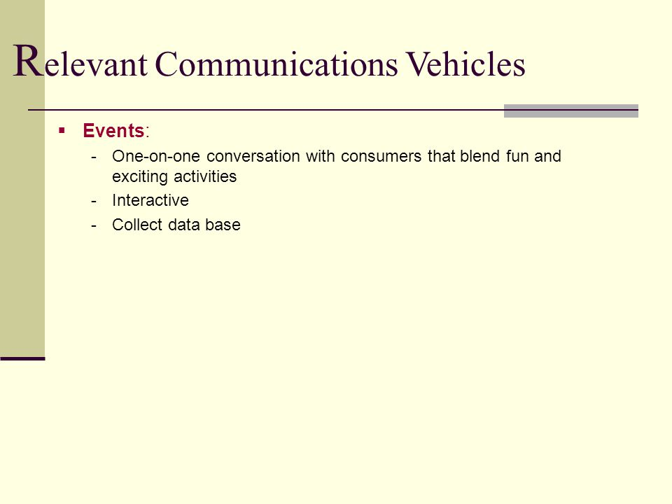  Events: -One-on-one conversation with consumers that blend fun and exciting activities -Interactive -Collect data base R elevant Communications Vehicles