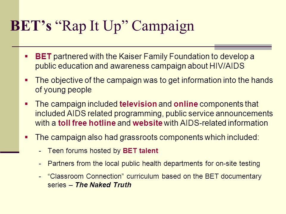 BET's Rap It Up Campaign  BET partnered with the Kaiser Family Foundation to develop a public education and awareness campaign about HIV/AIDS  The objective of the campaign was to get information into the hands of young people  The campaign included television and online components that included AIDS related programming, public service announcements with a toll free hotline and website with AIDS-related information  The campaign also had grassroots components which included: -Teen forums hosted by BET talent -Partners from the local public health departments for on-site testing - Classroom Connection curriculum based on the BET documentary series – The Naked Truth