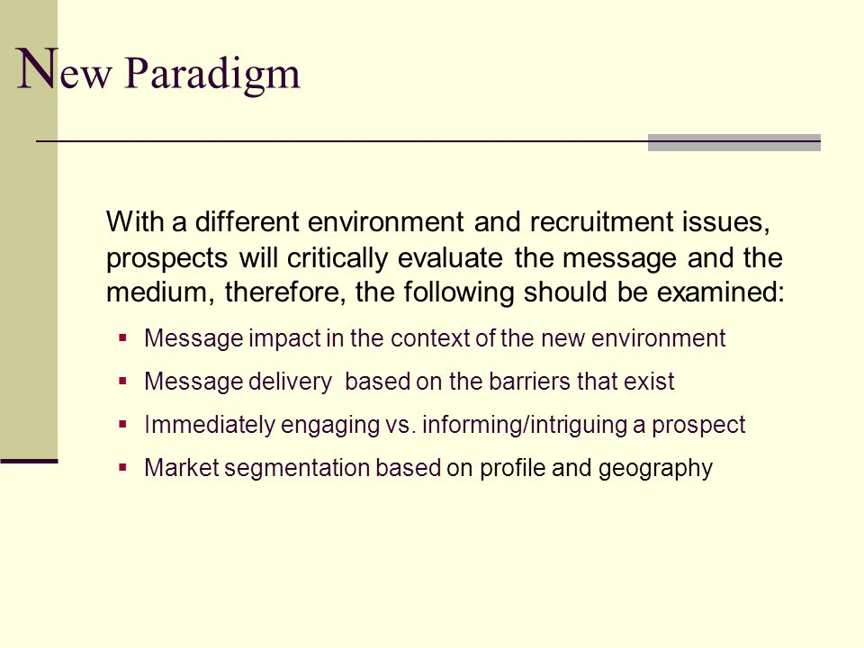N ew Paradigm With a different environment and recruitment issues, prospects will critically evaluate the message and the medium, therefore, the following should be examined:  Message impact in the context of the new environment  Message delivery based on the barriers that exist  Immediately engaging vs.