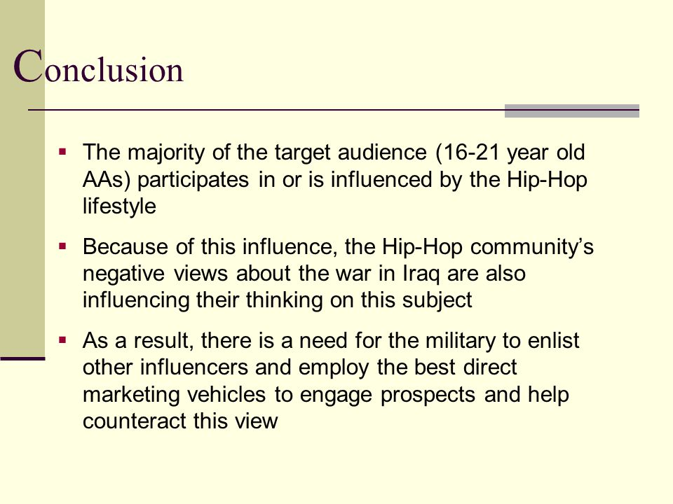 C onclusion  The majority of the target audience (16-21 year old AAs) participates in or is influenced by the Hip-Hop lifestyle  Because of this influence, the Hip-Hop community's negative views about the war in Iraq are also influencing their thinking on this subject  As a result, there is a need for the military to enlist other influencers and employ the best direct marketing vehicles to engage prospects and help counteract this view