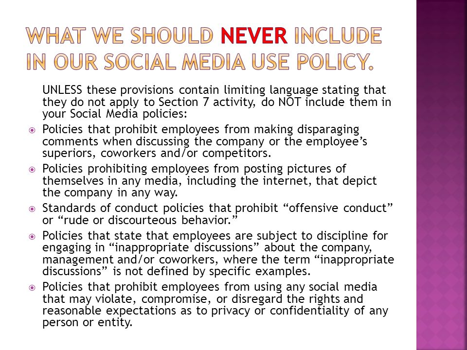 UNLESS these provisions contain limiting language stating that they do not apply to Section 7 activity, do NOT include them in your Social Media policies:  Policies that prohibit employees from making disparaging comments when discussing the company or the employee's superiors, coworkers and/or competitors.
