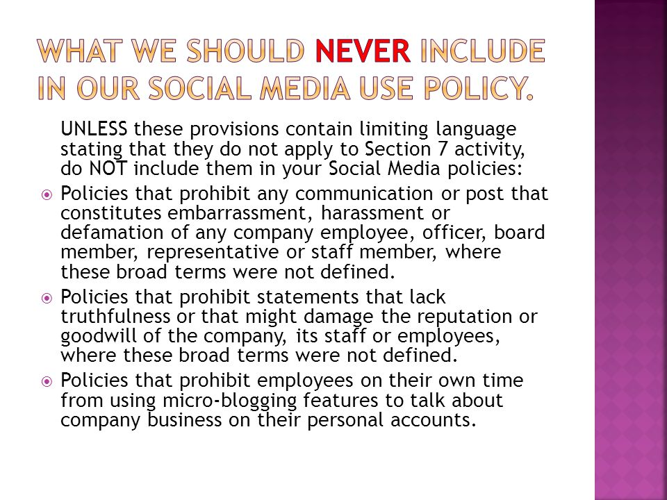 UNLESS these provisions contain limiting language stating that they do not apply to Section 7 activity, do NOT include them in your Social Media policies:  Policies that prohibit any communication or post that constitutes embarrassment, harassment or defamation of any company employee, officer, board member, representative or staff member, where these broad terms were not defined.