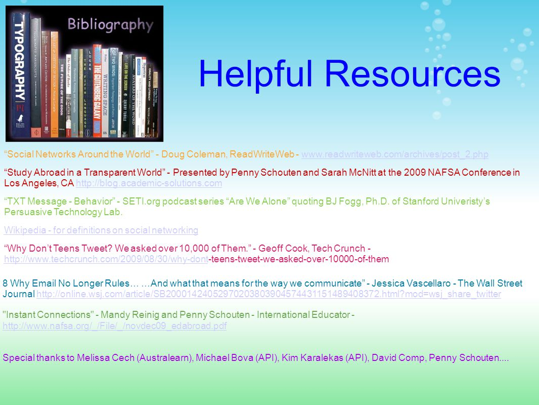 Helpful Resources Study Abroad in a Transparent World - Presented by Penny Schouten and Sarah McNitt at the 2009 NAFSA Conference in Los Angeles, CA http://blog.academic-solutions.comhttp://blog.academic-solutions.com Social Networks Around the World - Doug Coleman, ReadWriteWeb - www.readwriteweb.com/archives/post_2.phpwww.readwriteweb.com/archives/post_2.php Why Don't Teens Tweet.