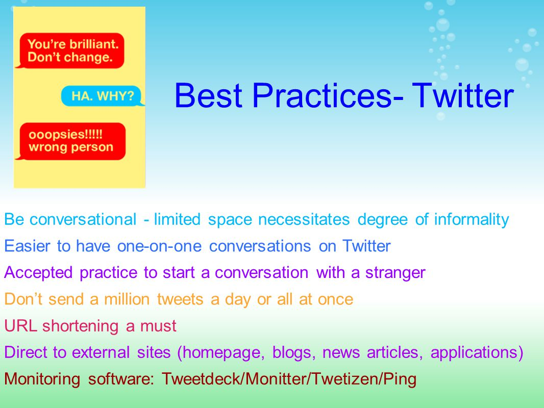 Best Practices- Twitter Accepted practice to start a conversation with a stranger Don't send a million tweets a day or all at once URL shortening a must Easier to have one-on-one conversations on Twitter Be conversational - limited space necessitates degree of informality Monitoring software: Tweetdeck/Monitter/Twetizen/Ping Direct to external sites (homepage, blogs, news articles, applications)