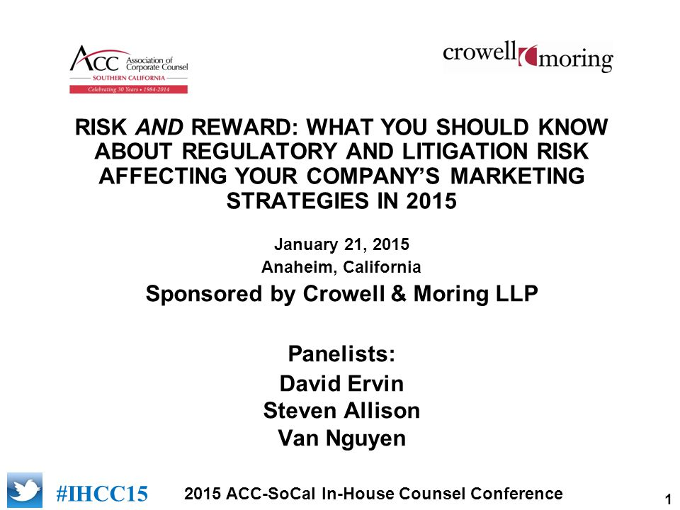 1 2015 ACC-SoCal In-House Counsel Conference [add logo of sponsor] #IHCC15 RISK AND REWARD: WHAT YOU SHOULD KNOW ABOUT REGULATORY AND LITIGATION RISK AFFECTING YOUR COMPANY'S MARKETING STRATEGIES IN 2015 January 21, 2015 Anaheim, California Sponsored by Crowell & Moring LLP Panelists: David Ervin Steven Allison Van Nguyen