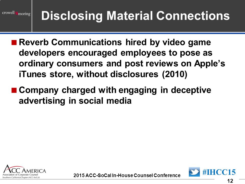 090701_12 12 #IHCC15 2015 ACC-SoCal In-House Counsel Conference Disclosing Material Connections  Reverb Communications hired by video game developers encouraged employees to pose as ordinary consumers and post reviews on Apple's iTunes store, without disclosures (2010)  Company charged with engaging in deceptive advertising in social media