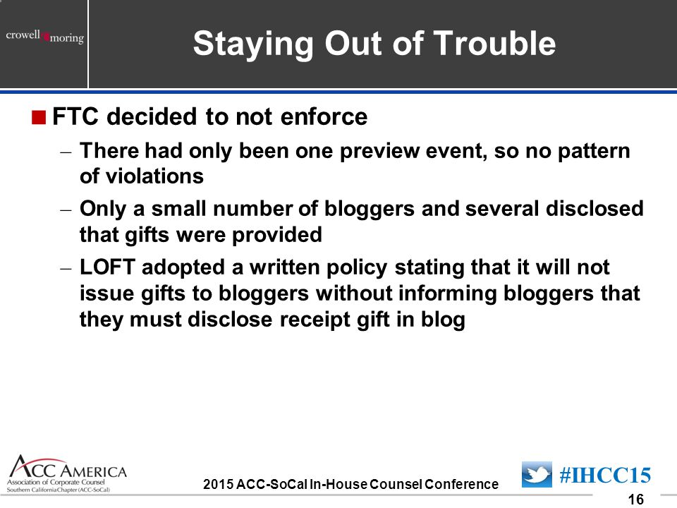 090701_16 16 #IHCC15 2015 ACC-SoCal In-House Counsel Conference Staying Out of Trouble  FTC decided to not enforce – There had only been one preview event, so no pattern of violations – Only a small number of bloggers and several disclosed that gifts were provided – LOFT adopted a written policy stating that it will not issue gifts to bloggers without informing bloggers that they must disclose receipt gift in blog