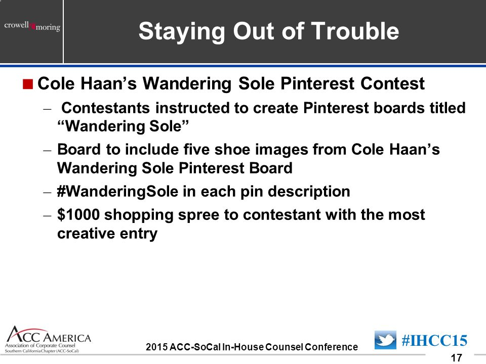 090701_17 17 #IHCC15 2015 ACC-SoCal In-House Counsel Conference Staying Out of Trouble  Cole Haan's Wandering Sole Pinterest Contest – Contestants instructed to create Pinterest boards titled Wandering Sole – Board to include five shoe images from Cole Haan's Wandering Sole Pinterest Board – #WanderingSole in each pin description – $1000 shopping spree to contestant with the most creative entry