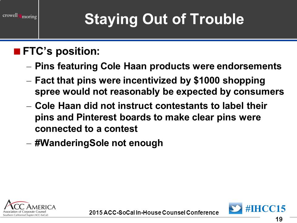090701_19 19 #IHCC15 2015 ACC-SoCal In-House Counsel Conference Staying Out of Trouble  FTC's position: – Pins featuring Cole Haan products were endorsements – Fact that pins were incentivized by $1000 shopping spree would not reasonably be expected by consumers – Cole Haan did not instruct contestants to label their pins and Pinterest boards to make clear pins were connected to a contest – #WanderingSole not enough