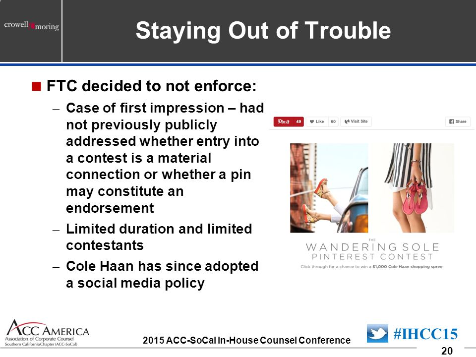 090701_20 20 #IHCC15 2015 ACC-SoCal In-House Counsel Conference Staying Out of Trouble  FTC decided to not enforce: – Case of first impression – had not previously publicly addressed whether entry into a contest is a material connection or whether a pin may constitute an endorsement – Limited duration and limited contestants – Cole Haan has since adopted a social media policy