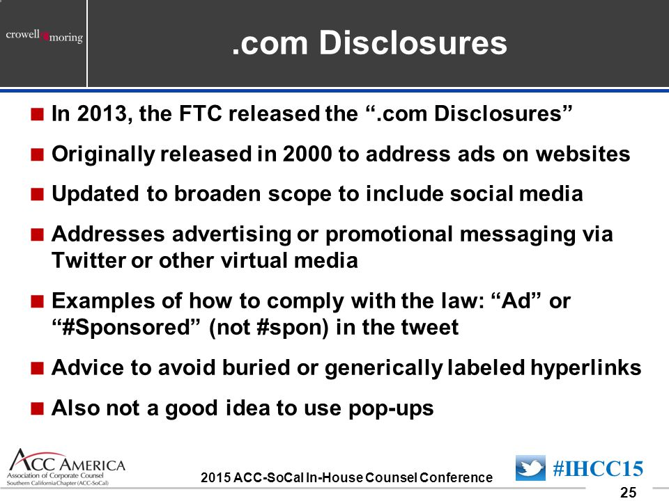 090701_25 25 #IHCC15 2015 ACC-SoCal In-House Counsel Conference.com Disclosures  In 2013, the FTC released the .com Disclosures  Originally released in 2000 to address ads on websites  Updated to broaden scope to include social media  Addresses advertising or promotional messaging via Twitter or other virtual media  Examples of how to comply with the law: Ad or #Sponsored (not #spon) in the tweet  Advice to avoid buried or generically labeled hyperlinks  Also not a good idea to use pop-ups