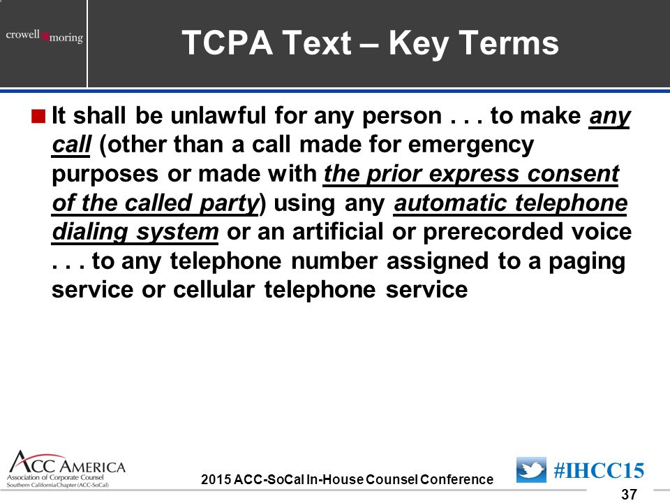 090701_37 37 #IHCC15 2015 ACC-SoCal In-House Counsel Conference TCPA Text – Key Terms  It shall be unlawful for any person...