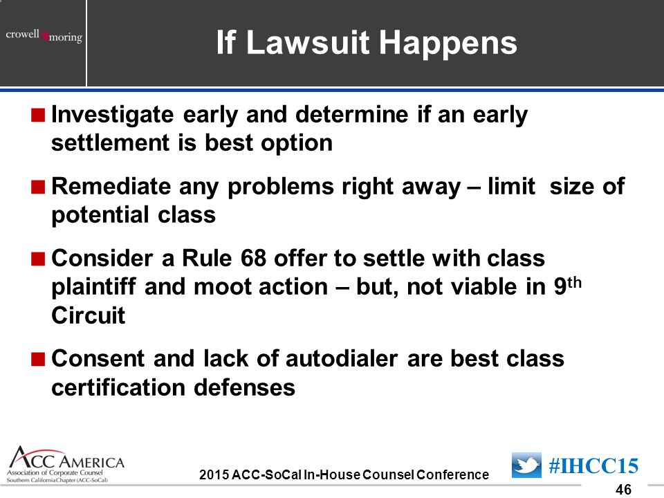 090701_46 46 #IHCC15 2015 ACC-SoCal In-House Counsel Conference If Lawsuit Happens  Investigate early and determine if an early settlement is best option  Remediate any problems right away – limit size of potential class  Consider a Rule 68 offer to settle with class plaintiff and moot action – but, not viable in 9 th Circuit  Consent and lack of autodialer are best class certification defenses