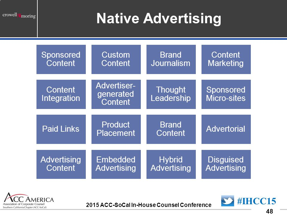 090701_48 48 #IHCC15 2015 ACC-SoCal In-House Counsel Conference Native Advertising Sponsored Content Custom Content Brand Journalism Content Marketing Content Integration Advertiser- generated Content Thought Leadership Sponsored Micro-sites Paid Links Product Placement Brand Content Advertorial Advertising Content Embedded Advertising Hybrid Advertising Disguised Advertising