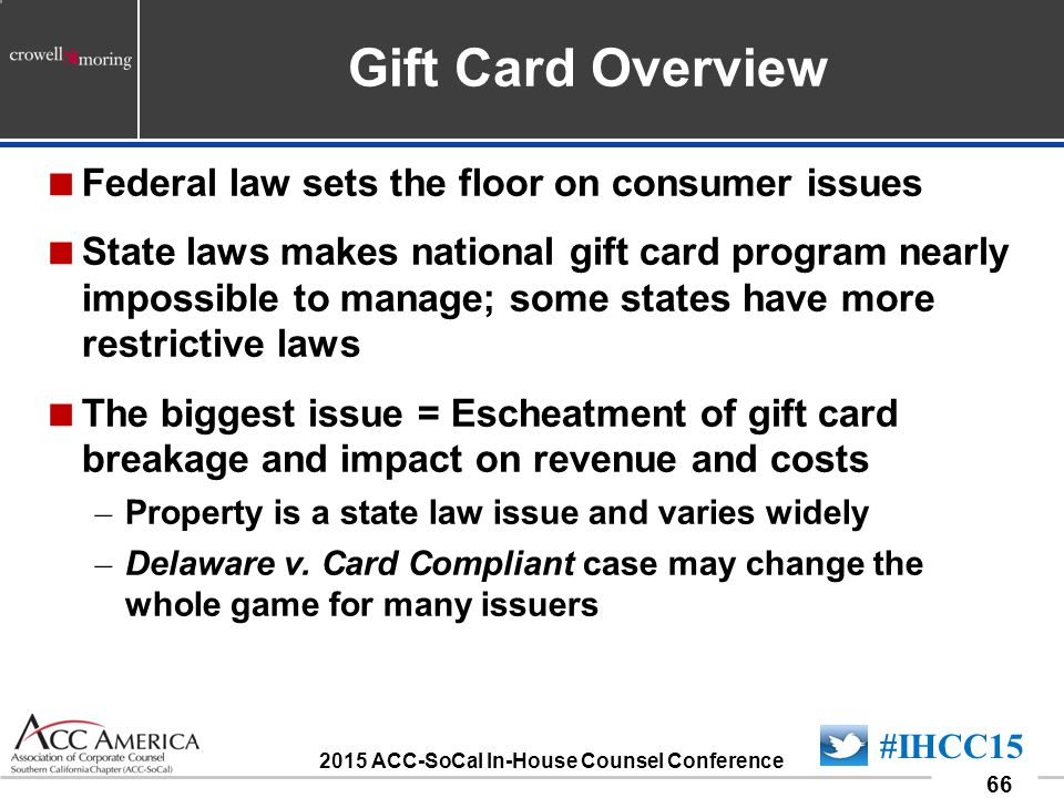090701_66 66 #IHCC15 2015 ACC-SoCal In-House Counsel Conference Gift Card Overview  Federal law sets the floor on consumer issues  State laws makes national gift card program nearly impossible to manage; some states have more restrictive laws  The biggest issue = Escheatment of gift card breakage and impact on revenue and costs – Property is a state law issue and varies widely – Delaware v.