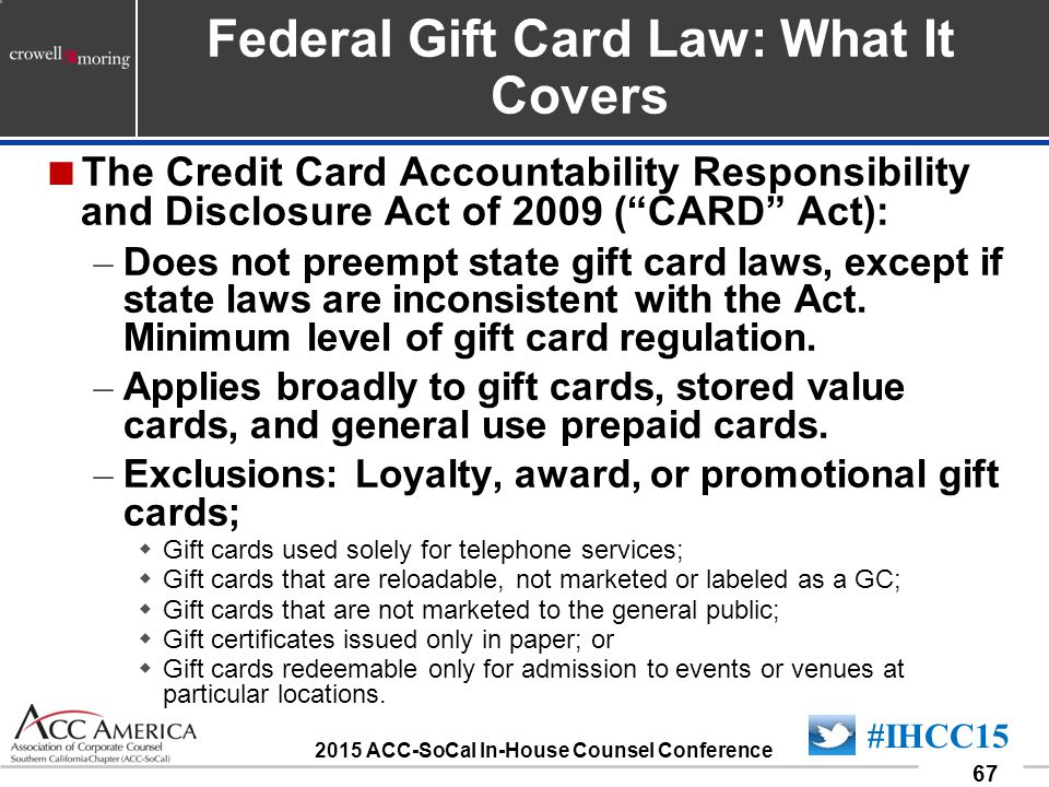 090701_67 67 #IHCC15 2015 ACC-SoCal In-House Counsel Conference Federal Gift Card Law: What It Covers  The Credit Card Accountability Responsibility and Disclosure Act of 2009 ( CARD Act): – Does not preempt state gift card laws, except if state laws are inconsistent with the Act.