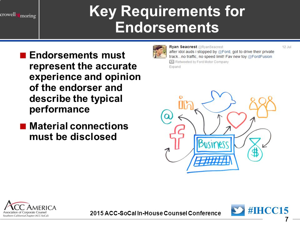 090701_7 7  Endorsements must represent the accurate experience and opinion of the endorser and describe the typical performance  Material connections must be disclosed Key Requirements for Endorsements #IHCC15 2015 ACC-SoCal In-House Counsel Conference