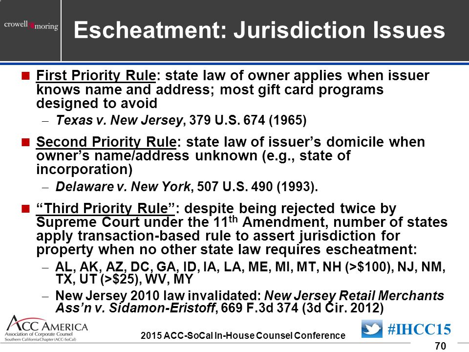 090701_70 70 #IHCC15 2015 ACC-SoCal In-House Counsel Conference Escheatment: Jurisdiction Issues  First Priority Rule: state law of owner applies when issuer knows name and address; most gift card programs designed to avoid – Texas v.