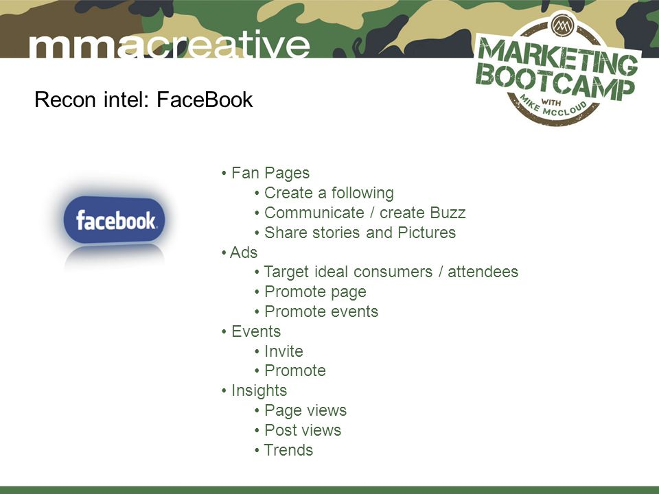 Recon intel: FaceBook Fan Pages Create a following Communicate / create Buzz Share stories and Pictures Ads Target ideal consumers / attendees Promote page Promote events Events Invite Promote Insights Page views Post views Trends
