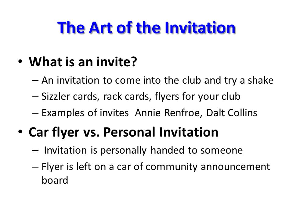 The Art of the Invitation What is an invite? – An invitation to come into the club and try a shake – Sizzler cards, rack cards, flyers for your club –