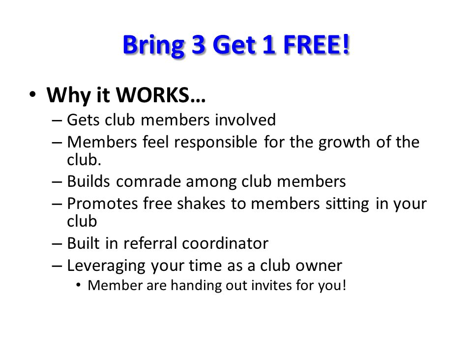 Bring 3 Get 1 FREE! Why it WORKS… – Gets club members involved – Members feel responsible for the growth of the club. – Builds comrade among club memb