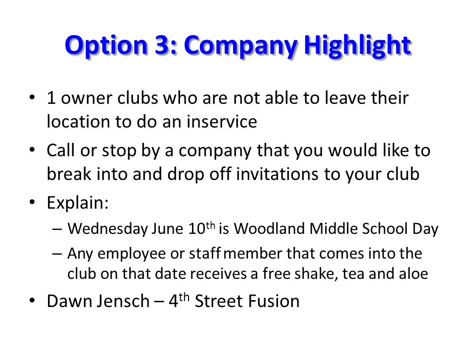 Option 3: Company Highlight 1 owner clubs who are not able to leave their location to do an inservice Call or stop by a company that you would like to break into and drop off invitations to your club Explain: – Wednesday June 10 th is Woodland Middle School Day – Any employee or staff member that comes into the club on that date receives a free shake, tea and aloe Dawn Jensch – 4 th Street Fusion