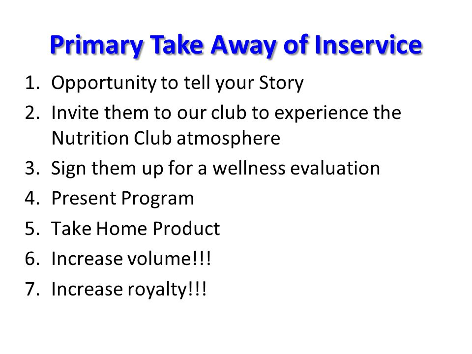 1.Opportunity to tell your Story 2.Invite them to our club to experience the Nutrition Club atmosphere 3.Sign them up for a wellness evaluation 4.Present Program 5.Take Home Product 6.Increase volume!!.