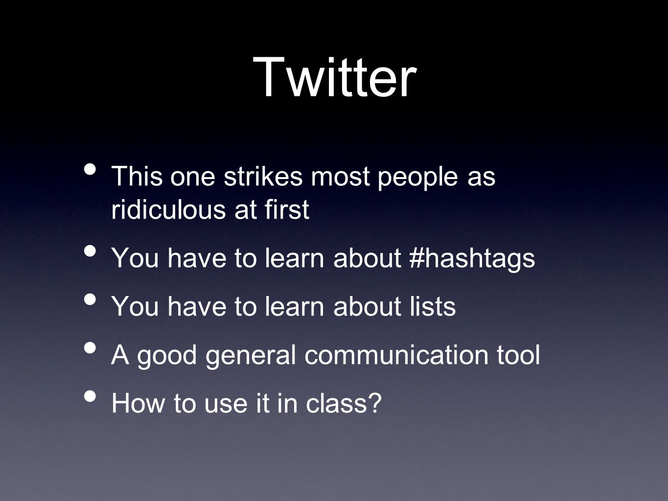 Twitter This one strikes most people as ridiculous at first You have to learn about #hashtags You have to learn about lists A good general communication tool How to use it in class