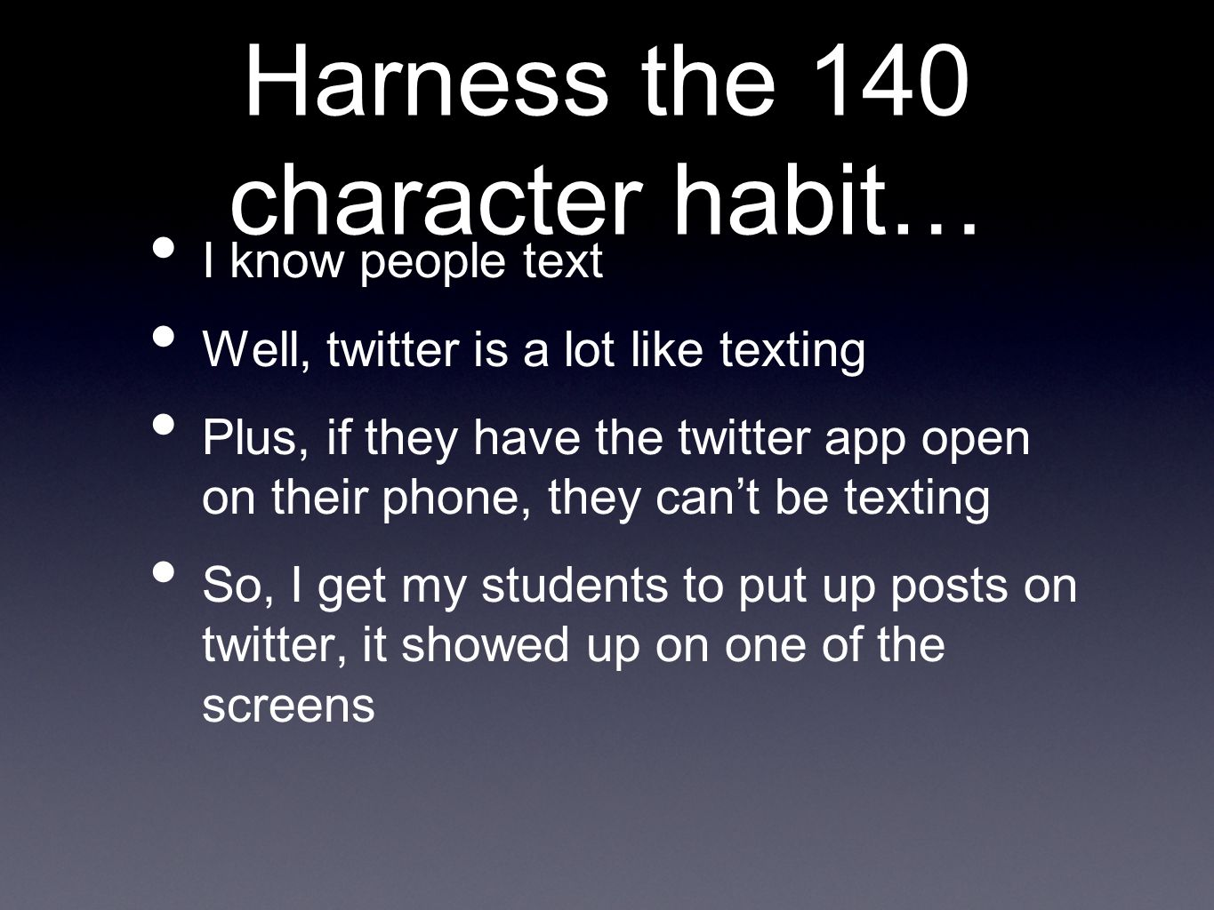 Harness the 140 character habit… I know people text Well, twitter is a lot like texting Plus, if they have the twitter app open on their phone, they can't be texting So, I get my students to put up posts on twitter, it showed up on one of the screens