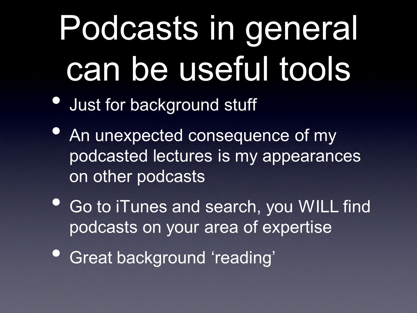 Podcasts in general can be useful tools Just for background stuff An unexpected consequence of my podcasted lectures is my appearances on other podcasts Go to iTunes and search, you WILL find podcasts on your area of expertise Great background 'reading'