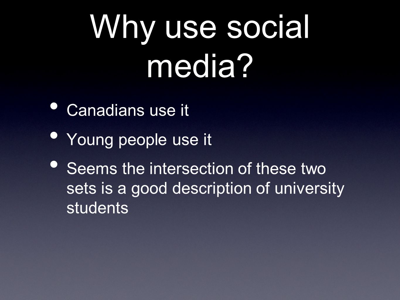 Why use social media? Canadians use it Young people use it Seems the intersection of these two sets is a good description of university students