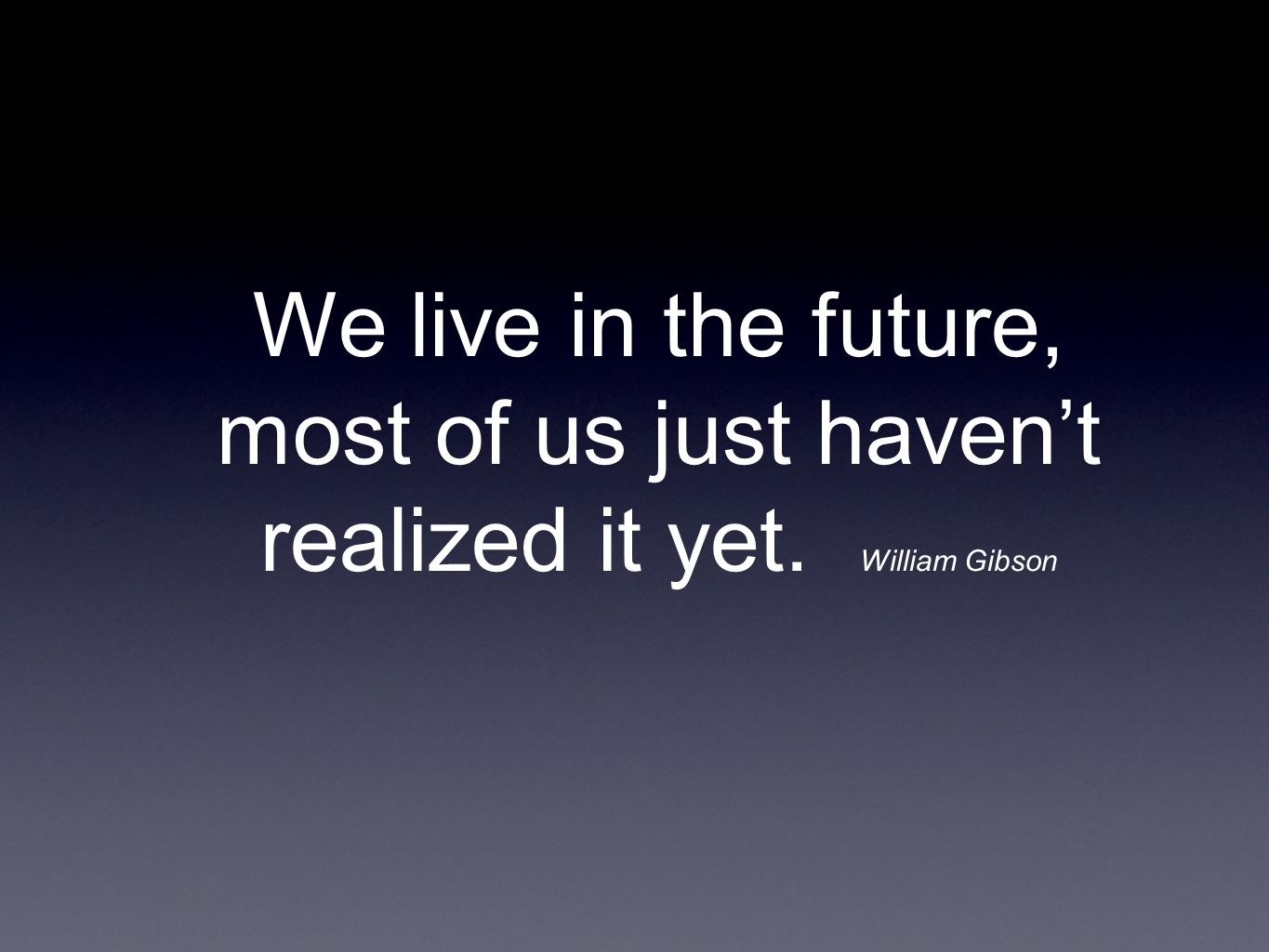 We live in the future, most of us just haven't realized it yet. William Gibson