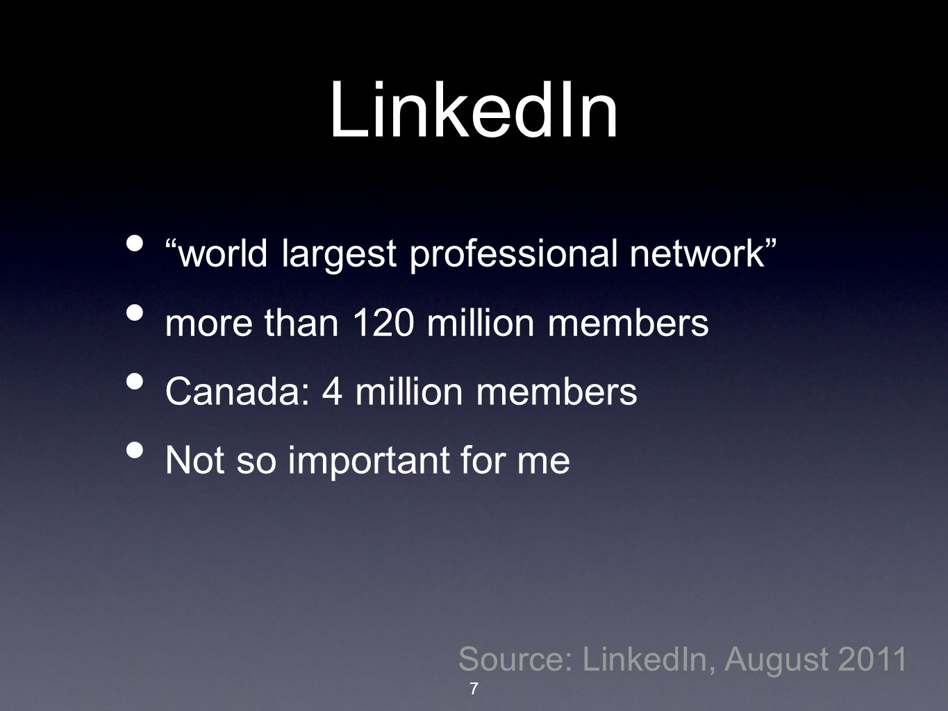 "LinkedIn ""world largest professional network"" more than 120 million members Canada: 4 million members Not so important for me Source: LinkedIn, August"