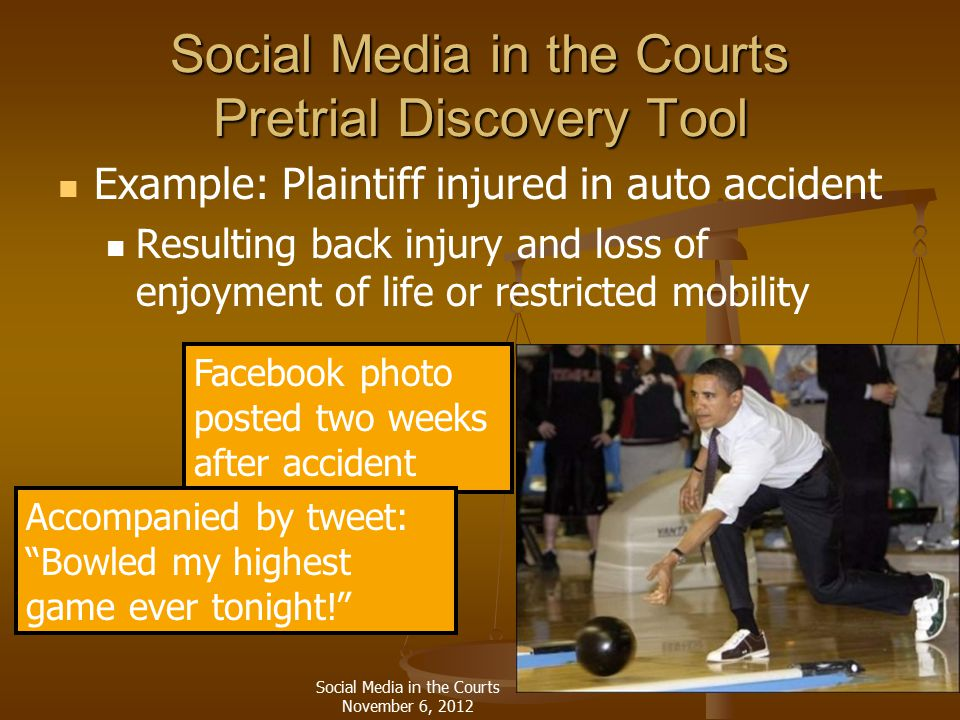 Social Media in the Courts Pretrial Discovery Tool Example: Plaintiff injured in auto accident Resulting back injury and loss of enjoyment of life or restricted mobility Facebook photo posted two weeks after accident Accompanied by tweet: Bowled my highest game ever tonight! Social Media in the Courts November 6, 2012