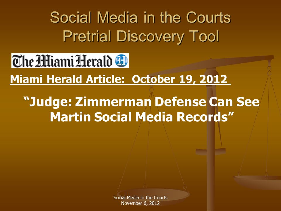 Social Media in the Courts Pretrial Discovery Tool Judge: Zimmerman Defense Can See Martin Social Media Records Miami Herald Article: October 19, 2012 Social Media in the Courts November 6, 2012