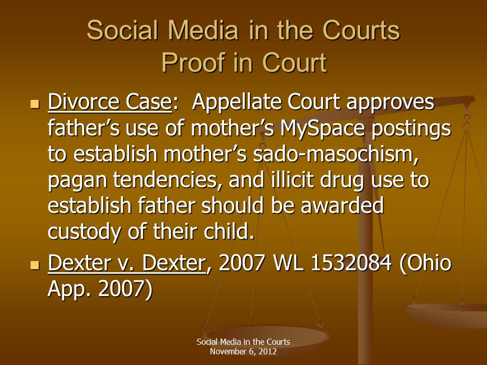 Social Media in the Courts Proof in Court Divorce Case: Appellate Court approves father's use of mother's MySpace postings to establish mother's sado-masochism, pagan tendencies, and illicit drug use to establish father should be awarded custody of their child.
