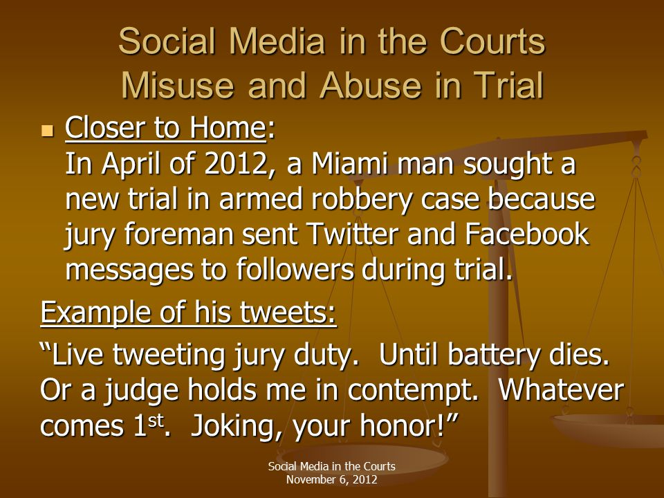 Social Media in the Courts Misuse and Abuse in Trial Closer to Home: In April of 2012, a Miami man sought a new trial in armed robbery case because jury foreman sent Twitter and Facebook messages to followers during trial.