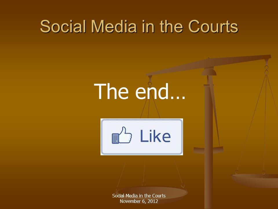 Social Media in the Courts Social Media in the Courts November 6, 2012 The end…