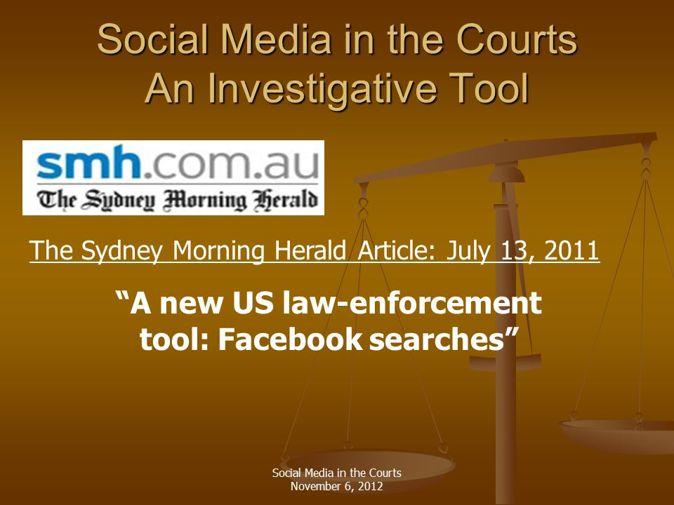 Social Media in the Courts An Investigative Tool A new US law-enforcement tool: Facebook searches The Sydney Morning Herald Article: July 13, 2011 Social Media in the Courts November 6, 2012