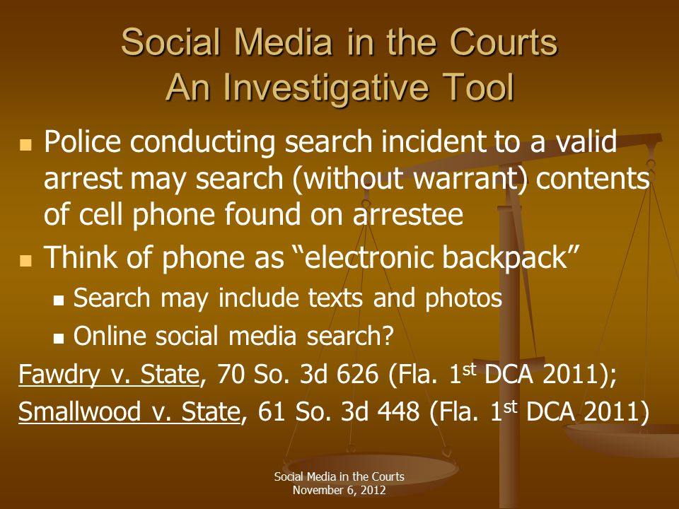 Social Media in the Courts An Investigative Tool Police conducting search incident to a valid arrest may search (without warrant) contents of cell phone found on arrestee Think of phone as electronic backpack Search may include texts and photos Online social media search.