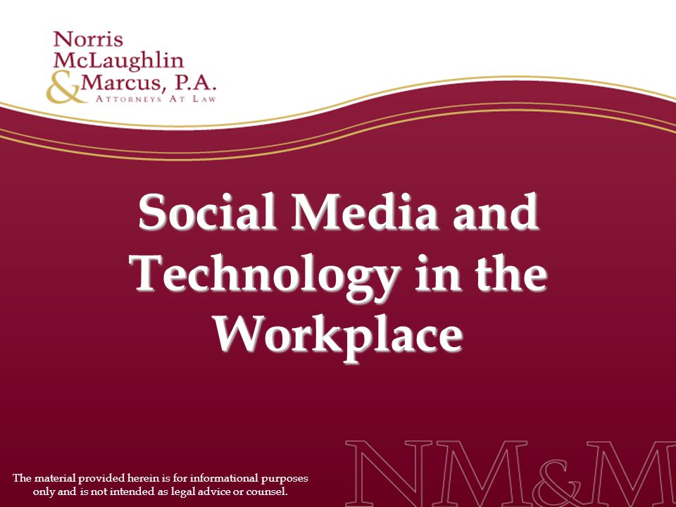 Social Media and Technology in the Workplace The material provided herein is for informational purposes only and is not intended as legal advice or counsel.