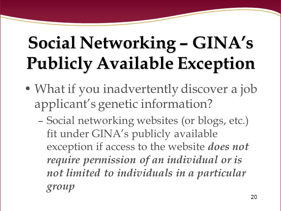 20 Social Networking – GINA's Publicly Available Exception What if you inadvertently discover a job applicant's genetic information.