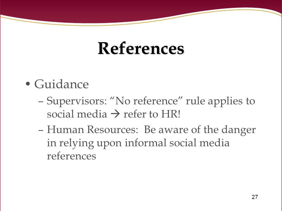 27 References Guidance –Supervisors: No reference rule applies to social media  refer to HR.