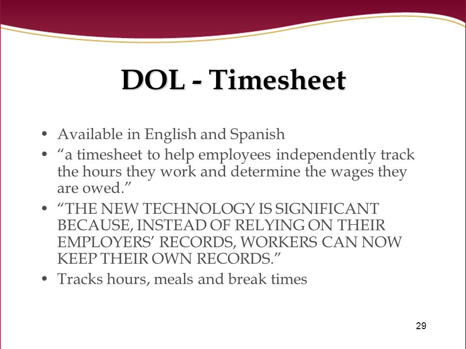 29 DOL - Timesheet Available in English and Spanish a timesheet to help employees independently track the hours they work and determine the wages they are owed. THE NEW TECHNOLOGY IS SIGNIFICANT BECAUSE, INSTEAD OF RELYING ON THEIR EMPLOYERS' RECORDS, WORKERS CAN NOW KEEP THEIR OWN RECORDS. Tracks hours, meals and break times