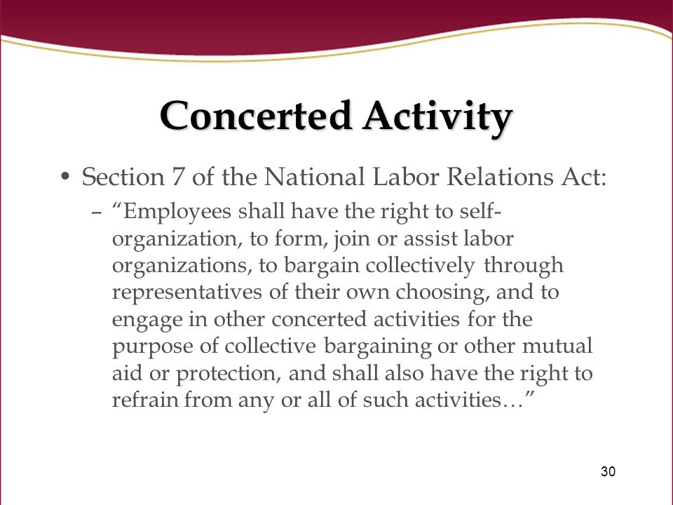30 Concerted Activity Section 7 of the National Labor Relations Act: – Employees shall have the right to self- organization, to form, join or assist labor organizations, to bargain collectively through representatives of their own choosing, and to engage in other concerted activities for the purpose of collective bargaining or other mutual aid or protection, and shall also have the right to refrain from any or all of such activities…