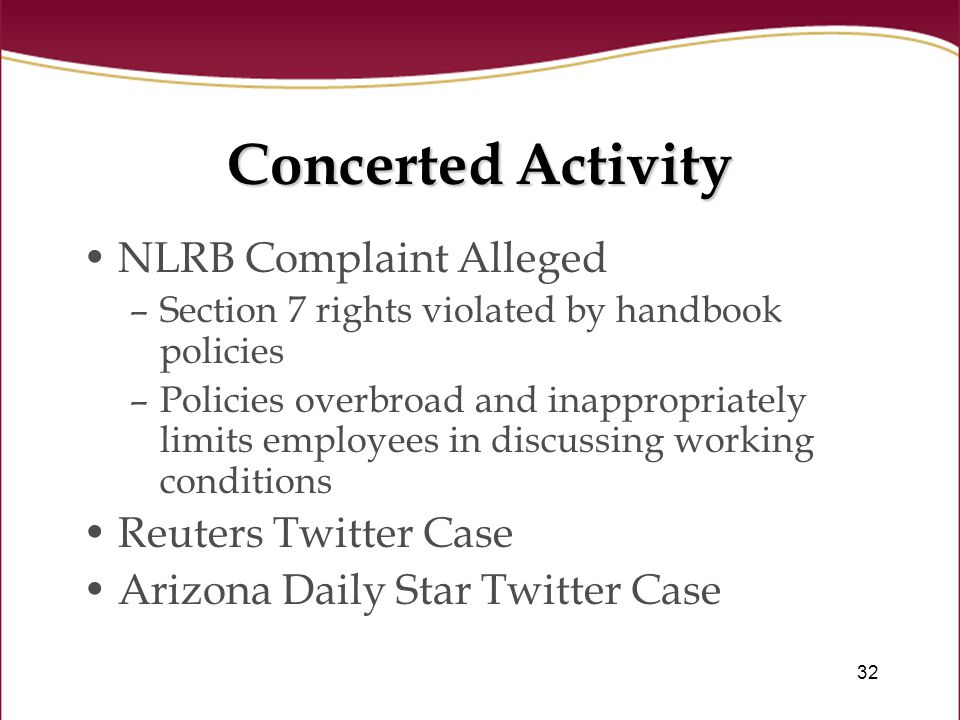 32 Concerted Activity NLRB Complaint Alleged –Section 7 rights violated by handbook policies –Policies overbroad and inappropriately limits employees in discussing working conditions Reuters Twitter Case Arizona Daily Star Twitter Case