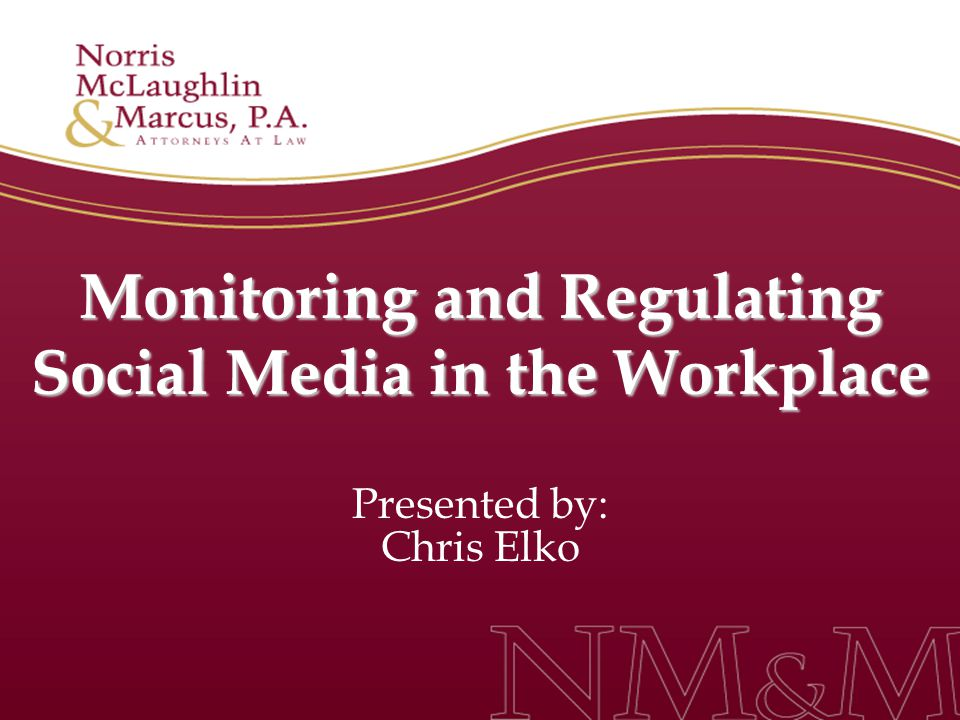 Monitoring and Regulating Social Media in the Workplace Presented by: Chris Elko