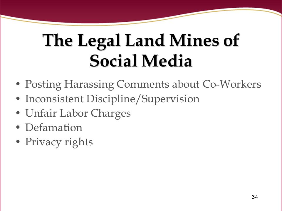 34 The Legal Land Mines of Social Media Posting Harassing Comments about Co-Workers Inconsistent Discipline/Supervision Unfair Labor Charges Defamation Privacy rights
