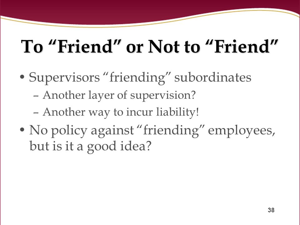 38 To Friend or Not to Friend Supervisors friending subordinates –Another layer of supervision.