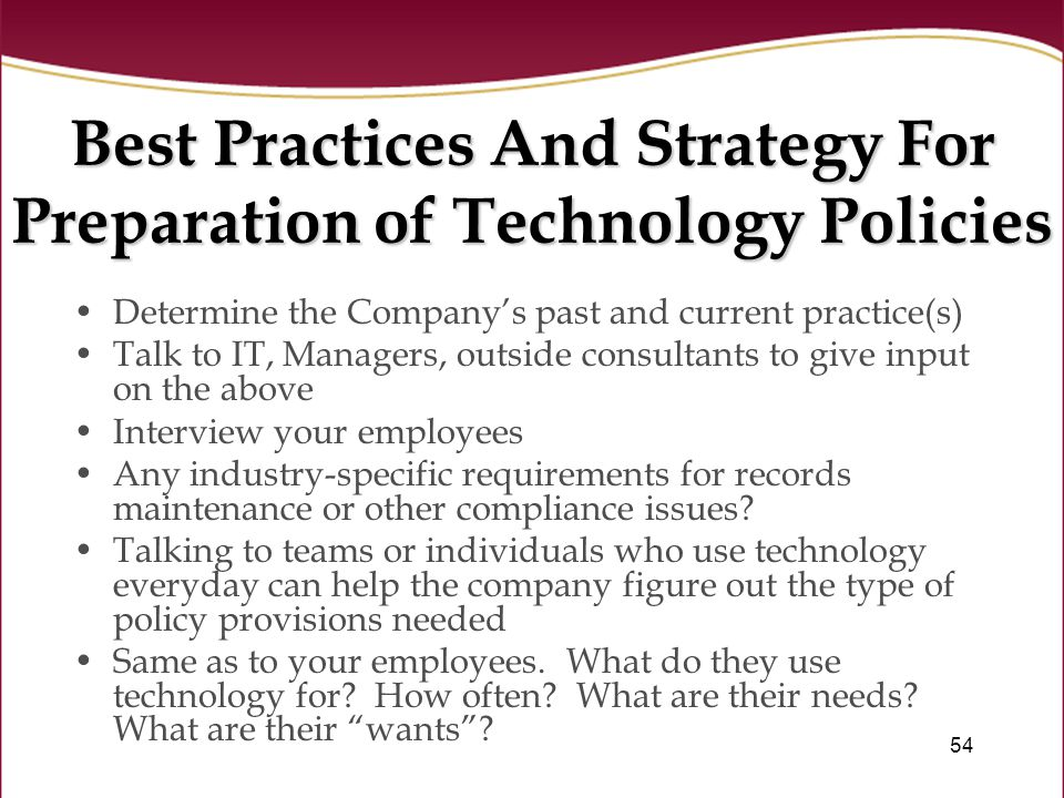 54 Best Practices And Strategy For Preparation of Technology Policies Determine the Company's past and current practice(s) Talk to IT, Managers, outside consultants to give input on the above Interview your employees Any industry-specific requirements for records maintenance or other compliance issues.